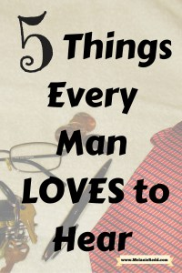 "https://melanieredd.com/wp-content/uploads/2016/02/the-man-in-your-life.png"" alt=""What can you say to the man in your life that will inspire him, encourage him, and lift him up? Here are 5 Important Things Ever Man Wants to Hear. #everyman #marriage #encouragement #relationships #man #men"" width=""605"" height=""907"