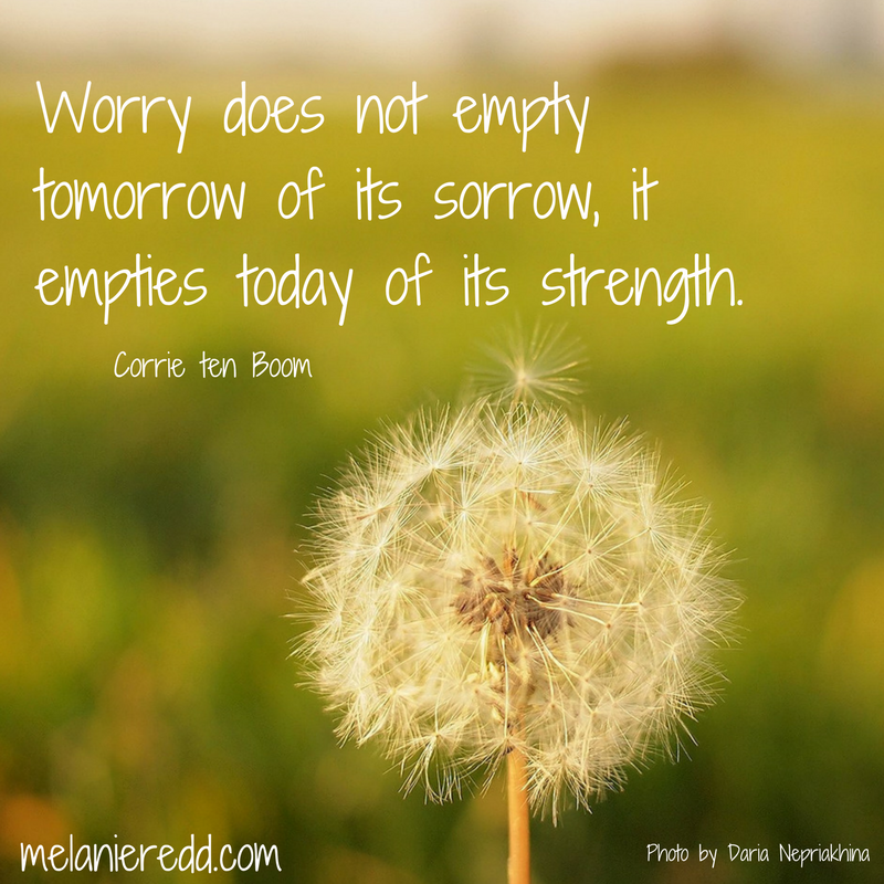 """""""Worry does not empty tomorrow of its sorrow, it empties today of its strength."""" Corrie ten Boom"""