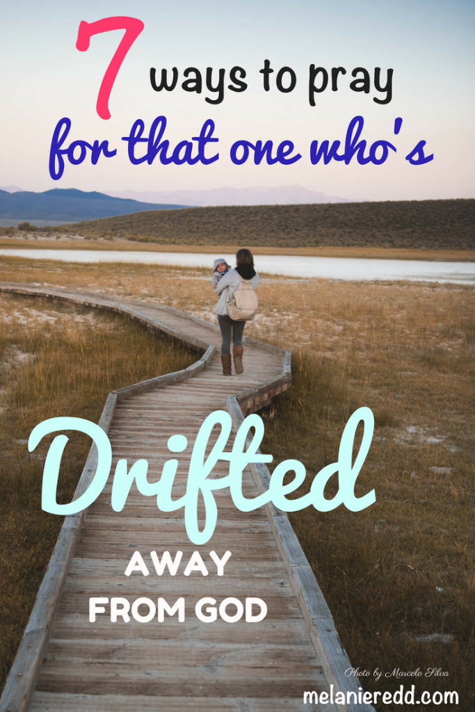 Sometimes, those we love pull away from God. They drift. Here are 7 ways to pray for that one who's drifted away from God. #dirfting #awayfromGod #pullaway #backslide #hope #howtopray #prayer