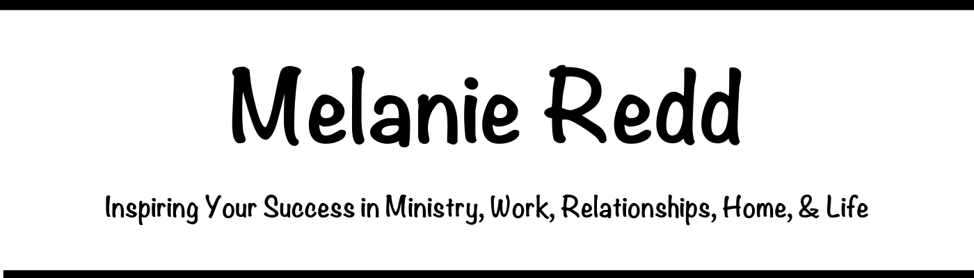 Melanie Redd - Inspiring Your Success in Ministry & in Life! An inspirational blog with encouraging articles and instruction about life, marriage, families, homes, parenting, women's ministry, prayer, Bible study, courage, and overcoming challenges.